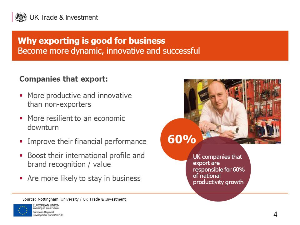 Why exporting is good for business Become more dynamic, innovative and successful 4 60% UK companies that export are responsible for 60% of national productivity growth Companies that export:  More productive and innovative than non-exporters  More resilient to an economic downturn  Improve their financial performance  Boost their international profile and brand recognition / value  Are more likely to stay in business Source: Nottingham University / UK Trade & Investment