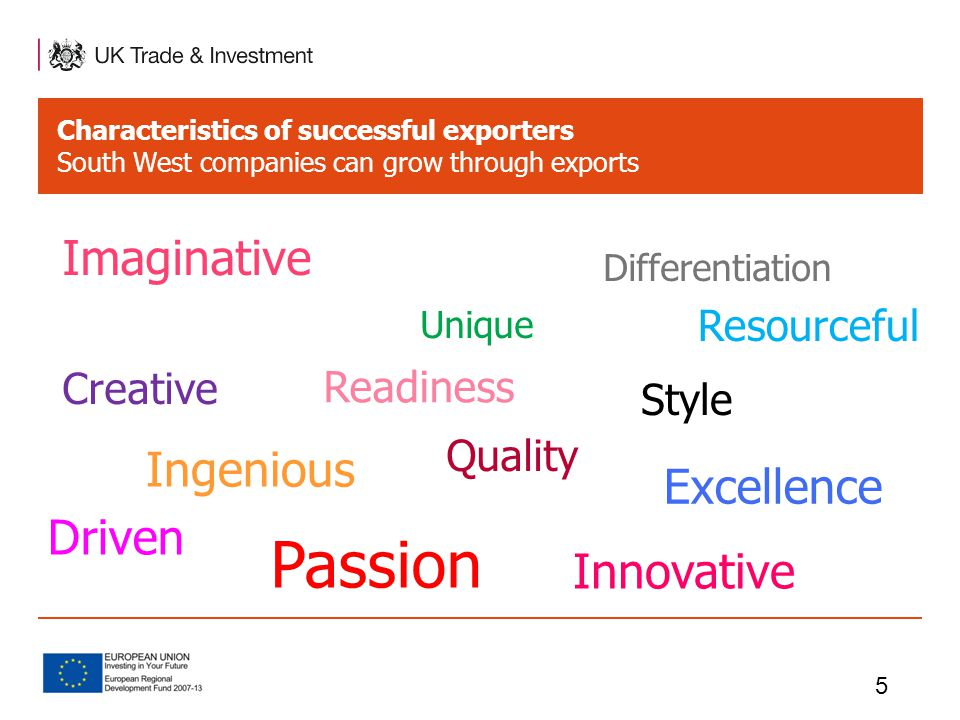 Characteristics of successful exporters South West companies can grow through exports 5 Imaginative Unique Creative Quality Style Excellence Ingenious Passion Differentiation Innovative Driven Resourceful Readiness