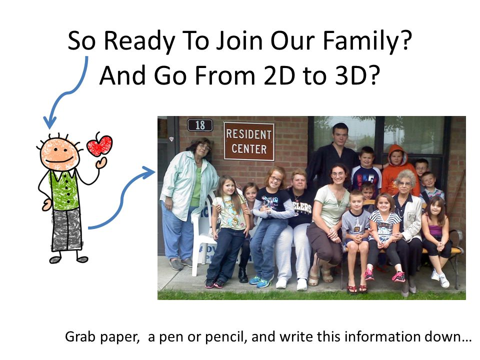 So Ready To Join Our Family? And Go From 2D to 3D? Grab paper, a pen or pencil, and write this information down…