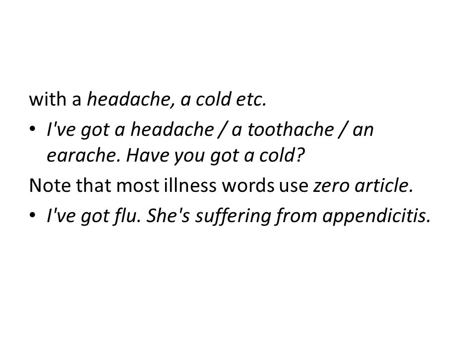 with a headache, a cold etc. I've got a headache / a toothache / an earache. Have you got a cold? Note that most illness words use zero article. I've