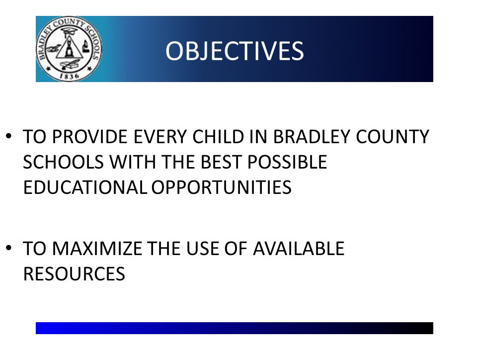 OBJECTIVES TO PROVIDE EVERY CHILD IN BRADLEY COUNTY SCHOOLS WITH THE BEST POSSIBLE EDUCATIONAL OPPORTUNITIES TO MAXIMIZE THE USE OF AVAILABLE RESOURCES 2