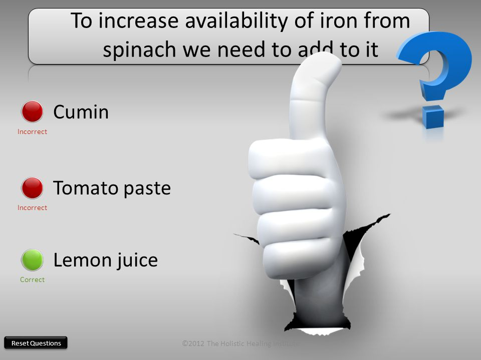 Reset Questions To increase availability of iron from spinach we need to add to it Cumin Incorrect Tomato paste Incorrect Lemon juice Correct ©2012 The Holistic Healing Institute