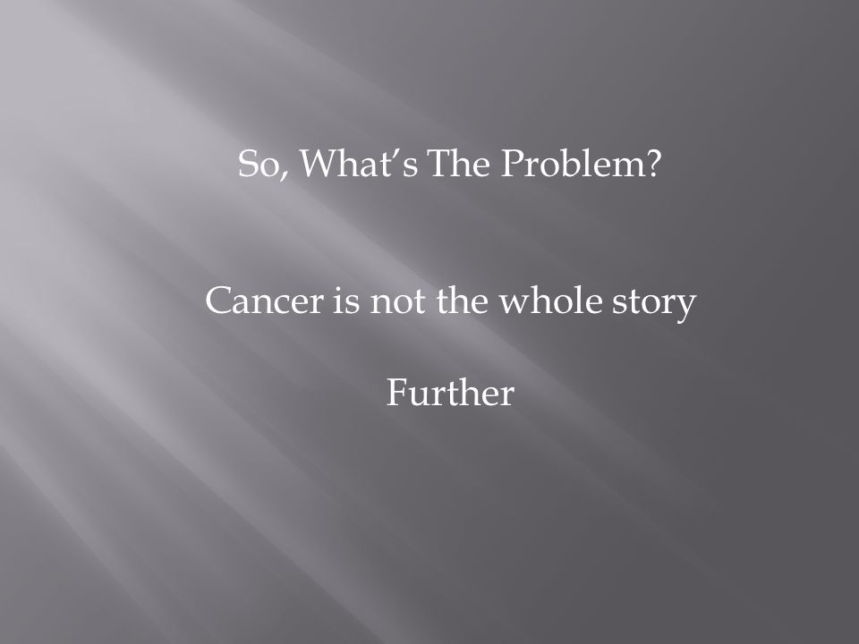 So, What's The Problem Cancer is not the whole story Further