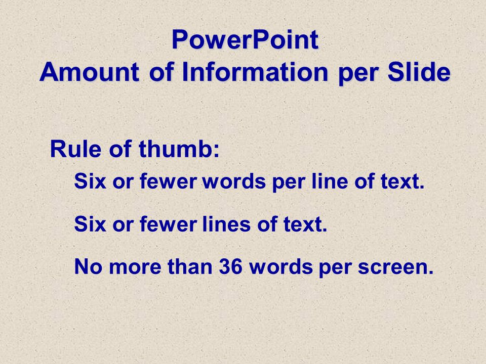 PowerPoint Amount of Information per Slide Rule of thumb: Six or fewer words per line of text.