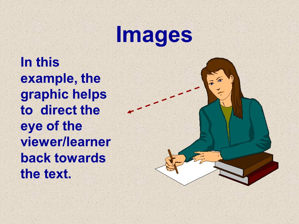 Images In this example, the graphic helps to direct the eye of the viewer/learner back towards the text.