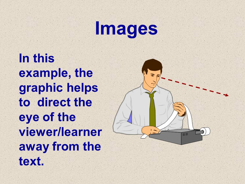 Images In this example, the graphic helps to direct the eye of the viewer/learner away from the text.