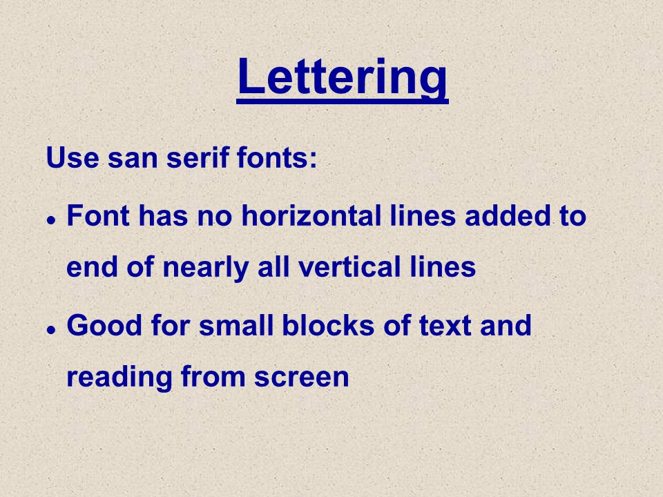 Lettering Use san serif fonts: l Font has no horizontal lines added to end of nearly all vertical lines l Good for small blocks of text and reading from screen