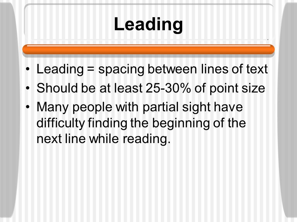 Leading Leading = spacing between lines of text Should be at least 25-30% of point size Many people with partial sight have difficulty finding the beginning of the next line while reading.