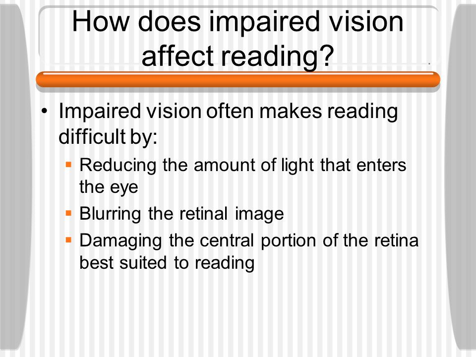How does impaired vision affect reading? Impaired vision often makes reading difficult by:  Reducing the amount of light that enters the eye  Blurri