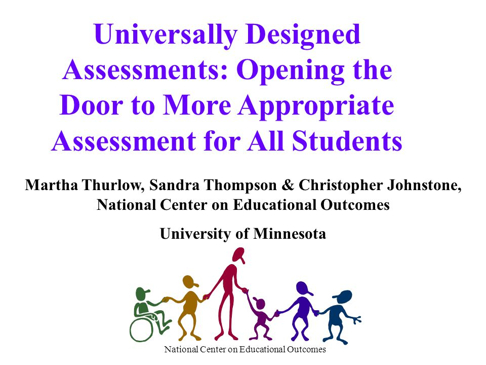 National Center on Educational Outcomes Universally Designed Assessments: Opening the Door to More Appropriate Assessment for All Students Martha Thur