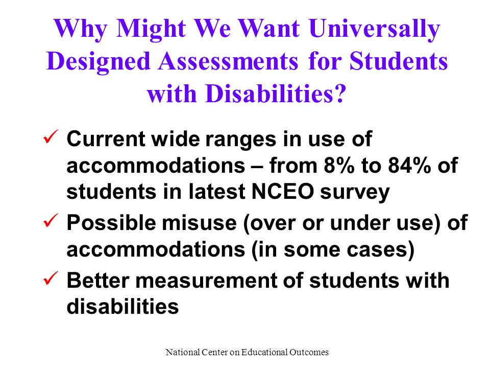 National Center on Educational Outcomes Why Might We Want Universally Designed Assessments for Students with Disabilities.