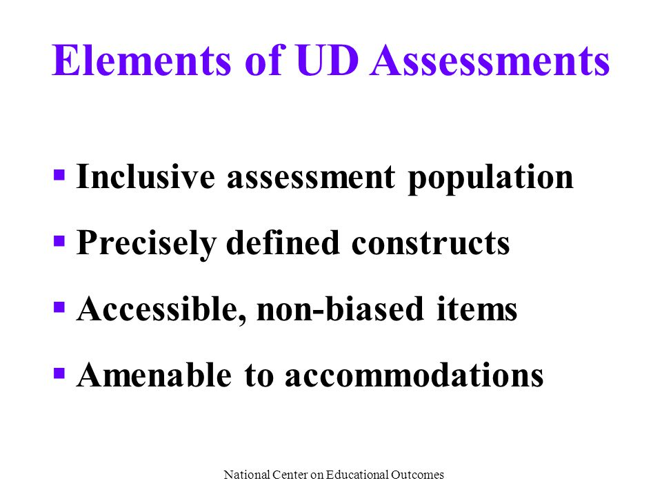 National Center on Educational Outcomes Elements of UD Assessments  Inclusive assessment population  Precisely defined constructs  Accessible, non-biased items  Amenable to accommodations