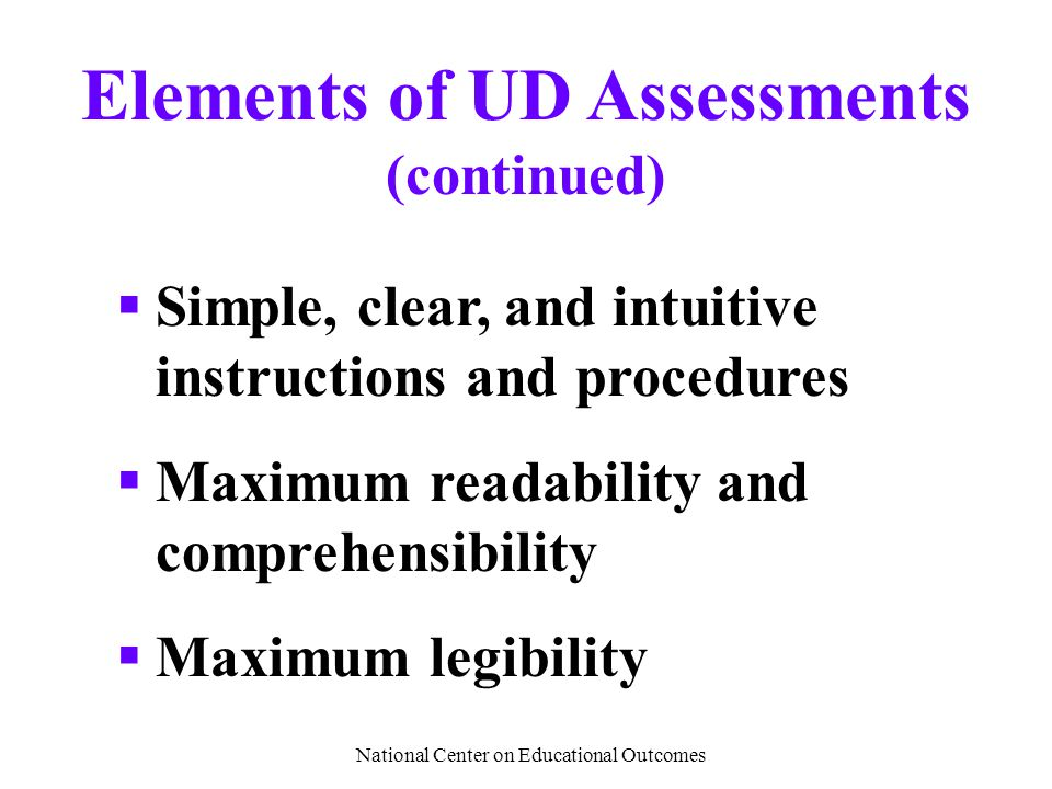 National Center on Educational Outcomes Elements of UD Assessments (continued)  Simple, clear, and intuitive instructions and procedures  Maximum re