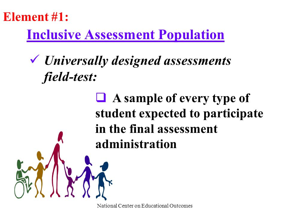 National Center on Educational Outcomes Inclusive Assessment Population Element #1: Universally designed assessments field-test:  A sample of every type of student expected to participate in the final assessment administration