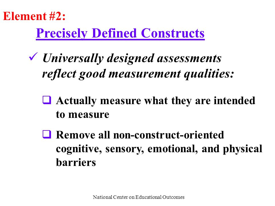 National Center on Educational Outcomes Precisely Defined Constructs Element #2: Universally designed assessments reflect good measurement qualities:  Actually measure what they are intended to measure  Remove all non-construct-oriented cognitive, sensory, emotional, and physical barriers