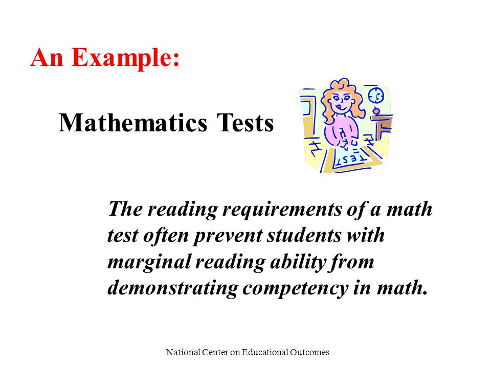 National Center on Educational Outcomes An Example: Mathematics Tests The reading requirements of a math test often prevent students with marginal rea