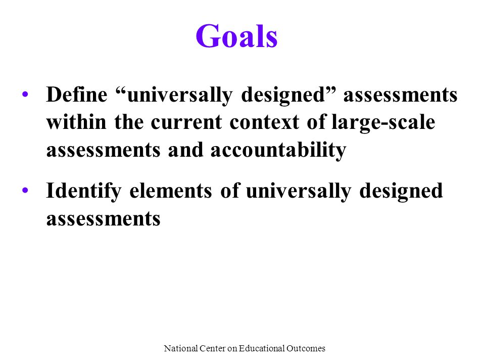 "National Center on Educational Outcomes Goals Define ""universally designed"" assessments within the current context of large-scale assessments and acco"