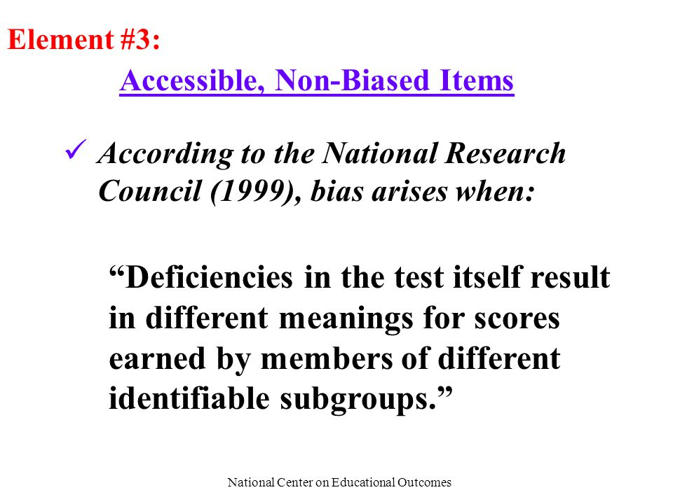 National Center on Educational Outcomes Accessible, Non-Biased Items Element #3: According to the National Research Council (1999), bias arises when: