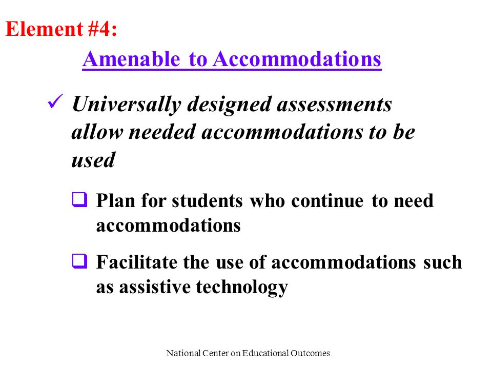 National Center on Educational Outcomes Amenable to Accommodations Element #4: Universally designed assessments allow needed accommodations to be used  Plan for students who continue to need accommodations  Facilitate the use of accommodations such as assistive technology