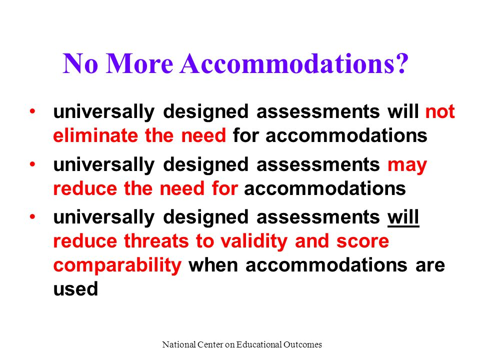 National Center on Educational Outcomes No More Accommodations? universally designed assessments will not eliminate the need for accommodations univer