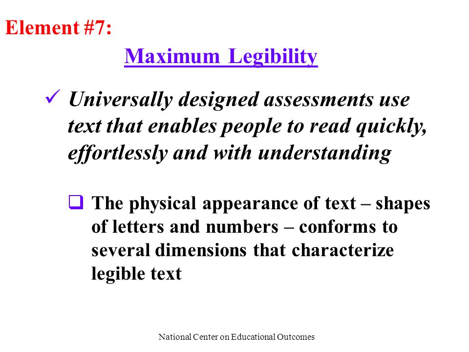 National Center on Educational Outcomes Maximum Legibility Element #7: Universally designed assessments use text that enables people to read quickly, effortlessly and with understanding  The physical appearance of text – shapes of letters and numbers – conforms to several dimensions that characterize legible text
