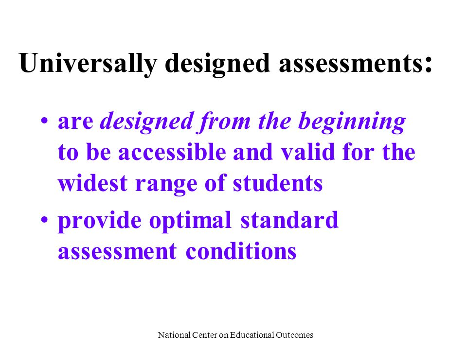 National Center on Educational Outcomes Universally designed assessments : are designed from the beginning to be accessible and valid for the widest r