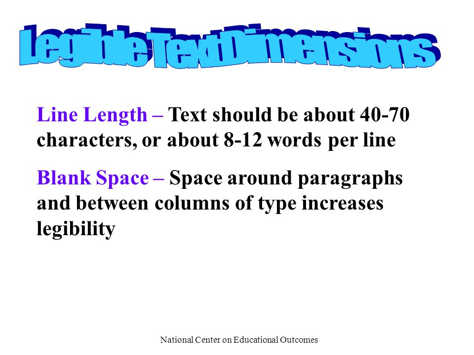 National Center on Educational Outcomes Line Length – Text should be about 40-70 characters, or about 8-12 words per line Blank Space – Space around paragraphs and between columns of type increases legibility