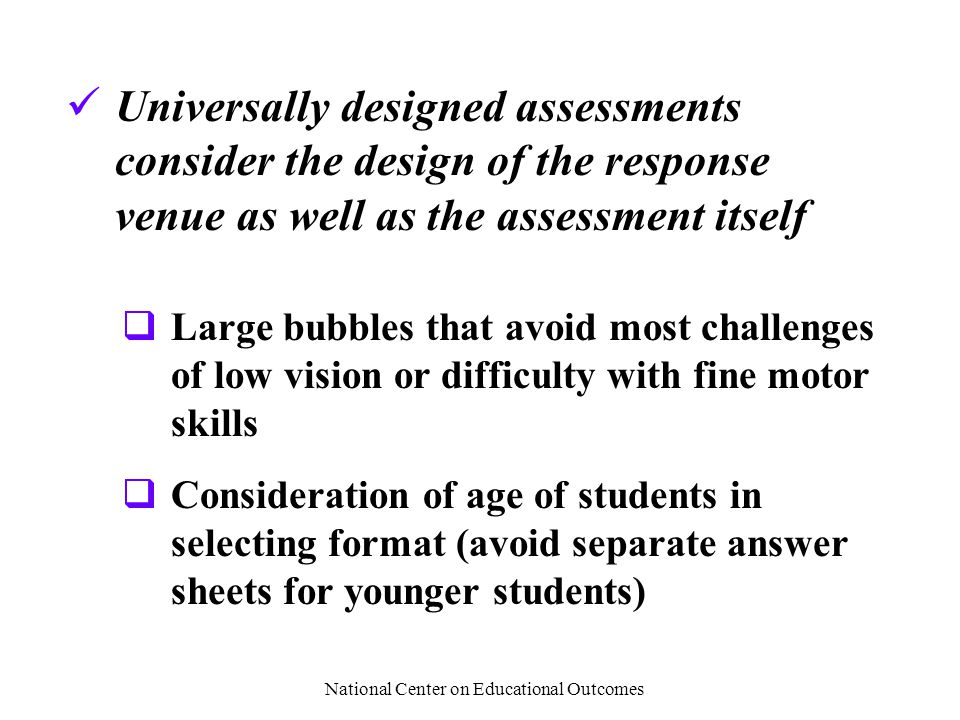 National Center on Educational Outcomes Universally designed assessments consider the design of the response venue as well as the assessment itself  Large bubbles that avoid most challenges of low vision or difficulty with fine motor skills  Consideration of age of students in selecting format (avoid separate answer sheets for younger students)