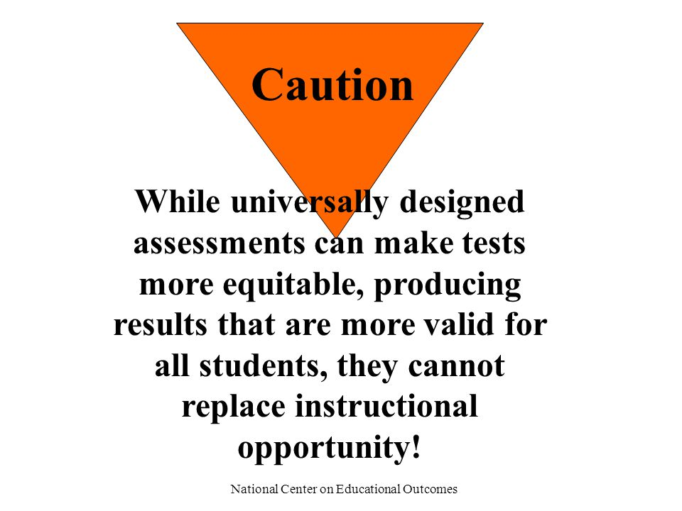 National Center on Educational Outcomes Caution While universally designed assessments can make tests more equitable, producing results that are more valid for all students, they cannot replace instructional opportunity!