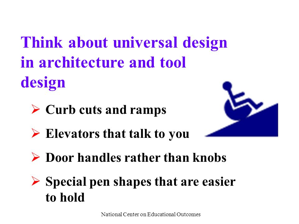 National Center on Educational Outcomes Think about universal design in architecture and tool design  Curb cuts and ramps  Elevators that talk to you  Door handles rather than knobs  Special pen shapes that are easier to hold