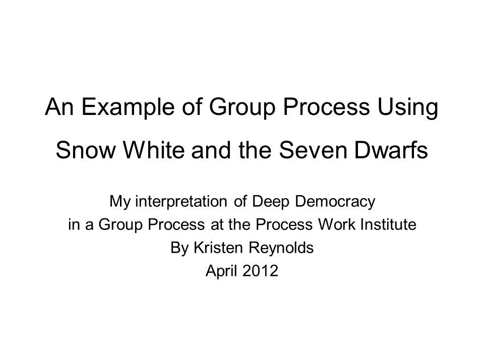 An Example of Group Process Using Snow White and the Seven Dwarfs My interpretation of Deep Democracy in a Group Process at the Process Work Institute By Kristen Reynolds April 2012