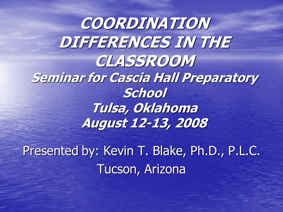COORDINATION DIFFERENCES IN THE CLASSROOM Seminar for Cascia Hall Preparatory School Tulsa, Oklahoma August 12-13, 2008 Presented by: Kevin T.