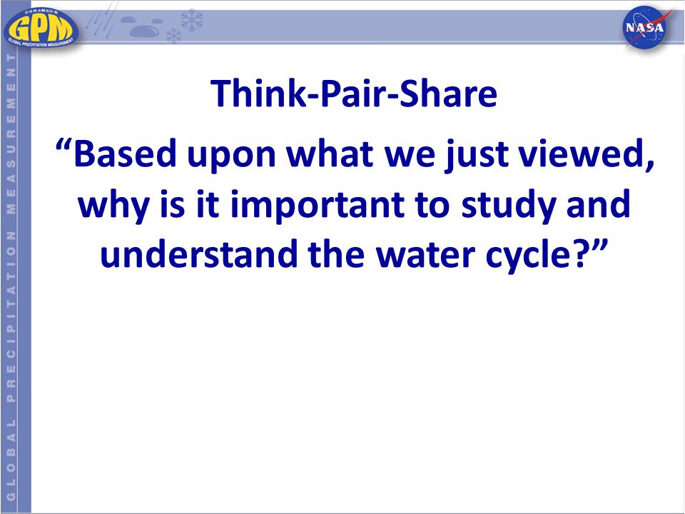 "Think-Pair-Share ""Based upon what we just viewed, why is it important to study and understand the water cycle?"""