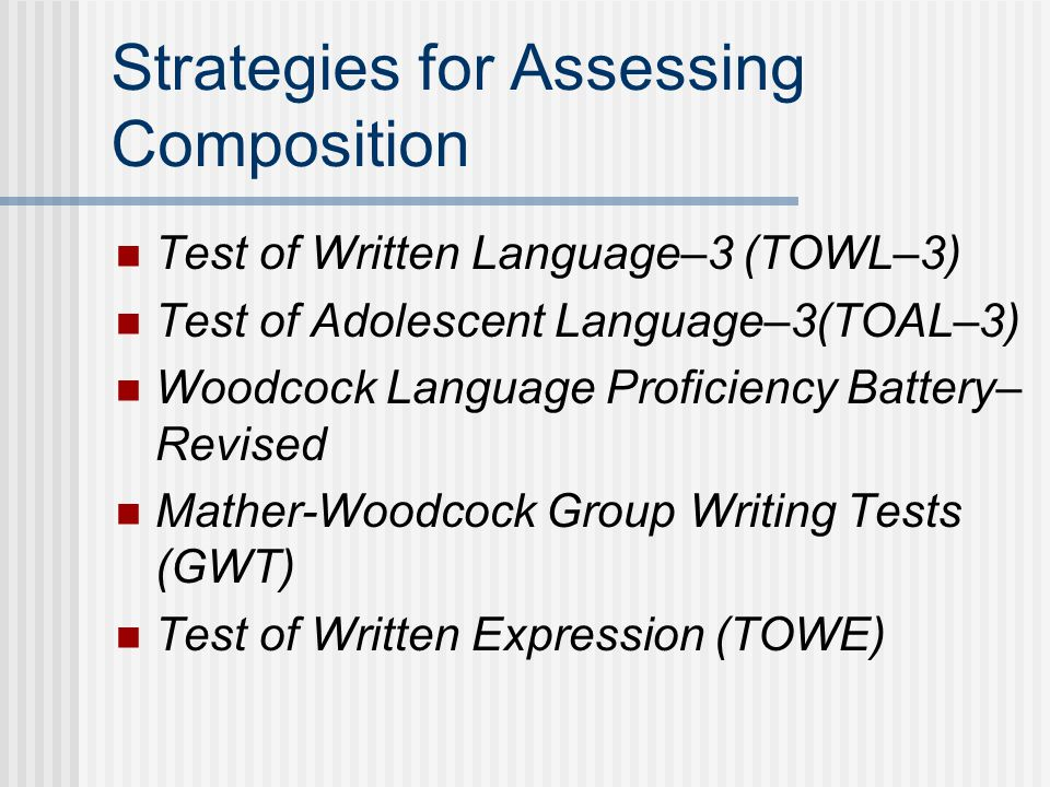 Strategies for Assessing Composition Test of Written Language–3 (TOWL–3) Test of Adolescent Language–3(TOAL–3) Woodcock Language Proficiency Battery– Revised Mather-Woodcock Group Writing Tests (GWT) Test of Written Expression (TOWE)