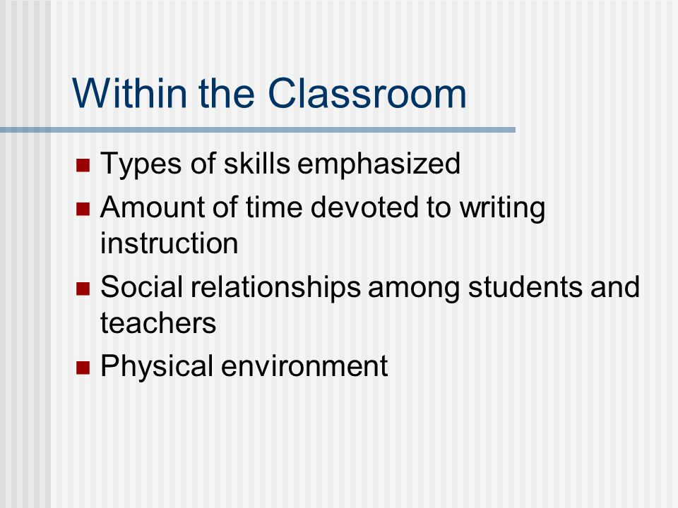 Within the Classroom Types of skills emphasized Amount of time devoted to writing instruction Social relationships among students and teachers Physical environment