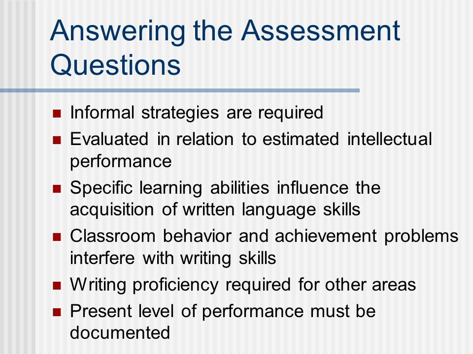 Answering the Assessment Questions Informal strategies are required Evaluated in relation to estimated intellectual performance Specific learning abilities influence the acquisition of written language skills Classroom behavior and achievement problems interfere with writing skills Writing proficiency required for other areas Present level of performance must be documented