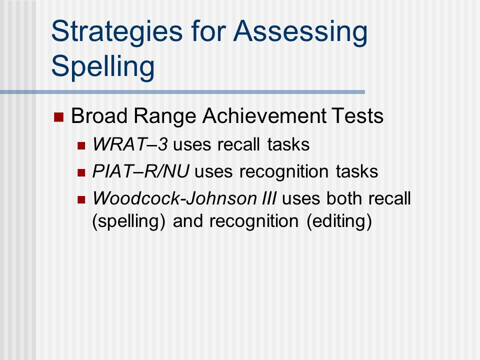 Strategies for Assessing Spelling Broad Range Achievement Tests WRAT–3 uses recall tasks PIAT–R/NU uses recognition tasks Woodcock-Johnson III uses bo