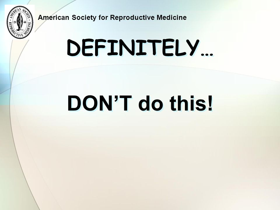 American Society for Reproductive Medicine DEFINITELY… DON'T do this!