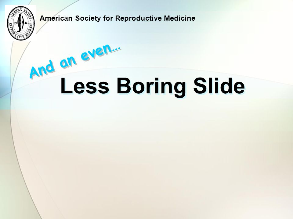 American Society for Reproductive Medicine Less Boring Slide And an even…