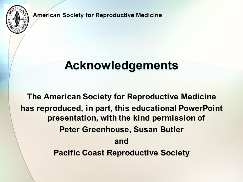 American Society for Reproductive Medicine The following slides may be of some assistance to those who are preparing their first, or 100 th, presentation.