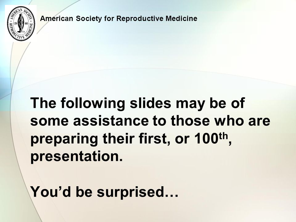 American Society for Reproductive Medicine a Slightly Better Slide And now… Remember: The room could be too dark for a black or blue background…