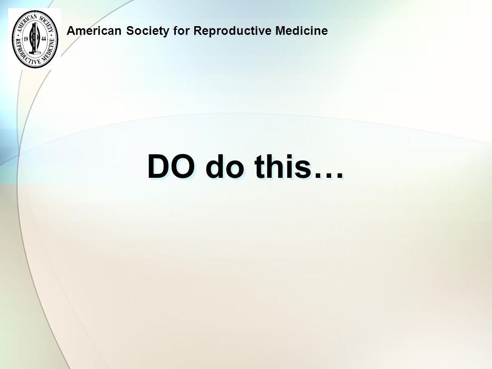 American Society for Reproductive Medicine DO do this…