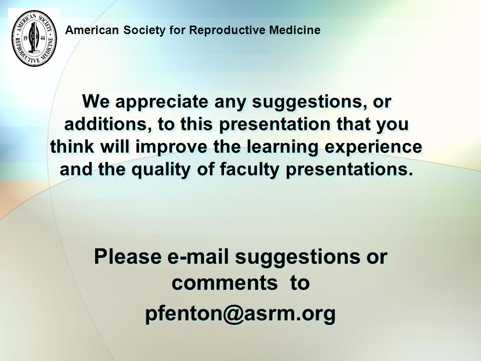 American Society for Reproductive Medicine We appreciate any suggestions, or additions, to this presentation that you think will improve the learning experience and the quality of faculty presentations.