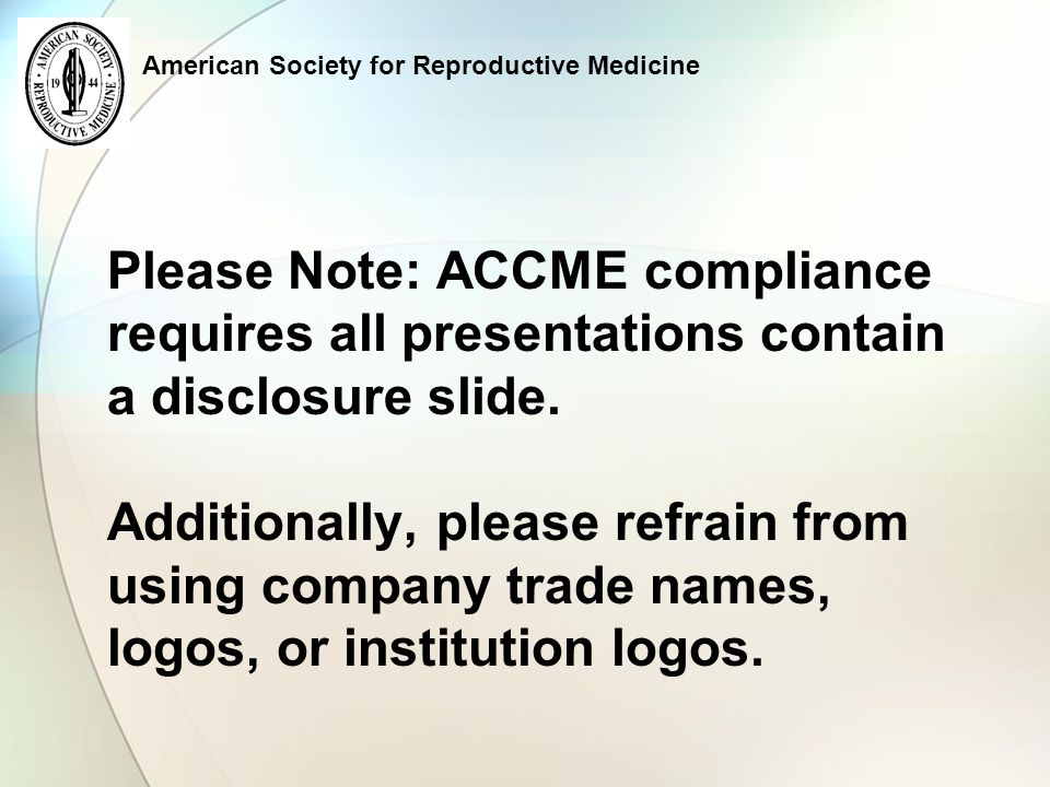 American Society for Reproductive Medicine Please Note: ACCME compliance requires all presentations contain a disclosure slide.