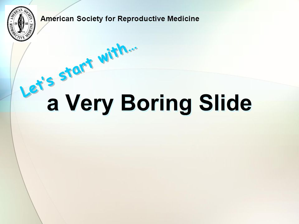 American Society for Reproductive Medicine a Very Boring Slide Let's start with…