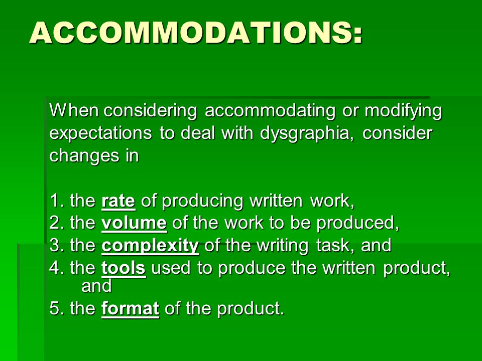 ACCOMMODATIONS: When considering accommodating or modifying expectations to deal with dysgraphia, consider changes in 1. the rate of producing written