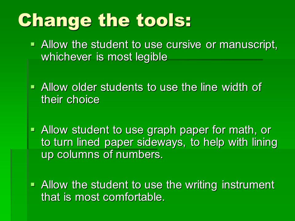 Change the tools:  Allow the student to use cursive or manuscript, whichever is most legible  Allow older students to use the line width of their ch