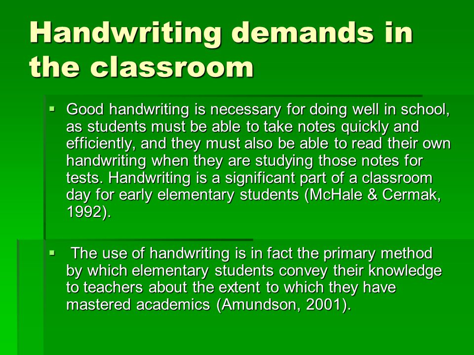Handwriting demands in the classroom  Good handwriting is necessary for doing well in school, as students must be able to take notes quickly and effi