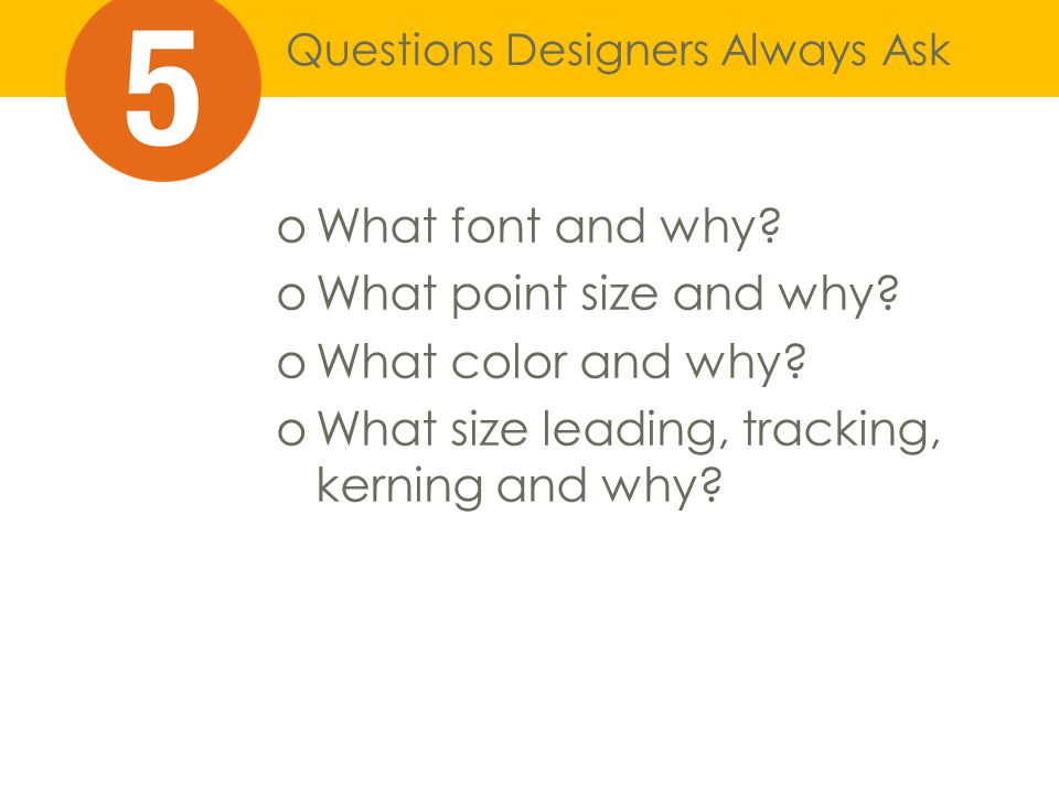 Questions Designers Always Ask oWhat font and why.