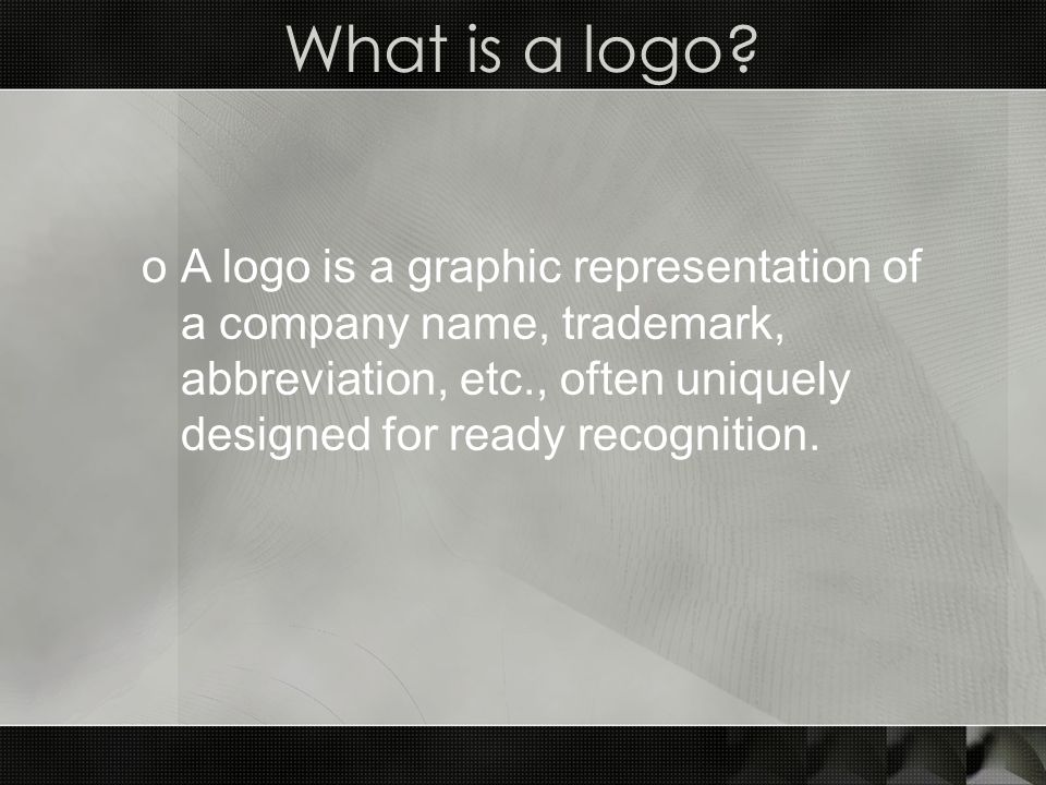 oA logo is a graphic representation of a company name, trademark, abbreviation, etc., often uniquely designed for ready recognition.